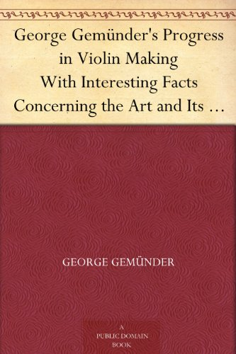 George Gemu00fcnderu0026#39;s Progress in Violin Making With Interesting Facts Concerning the Art and Its ...